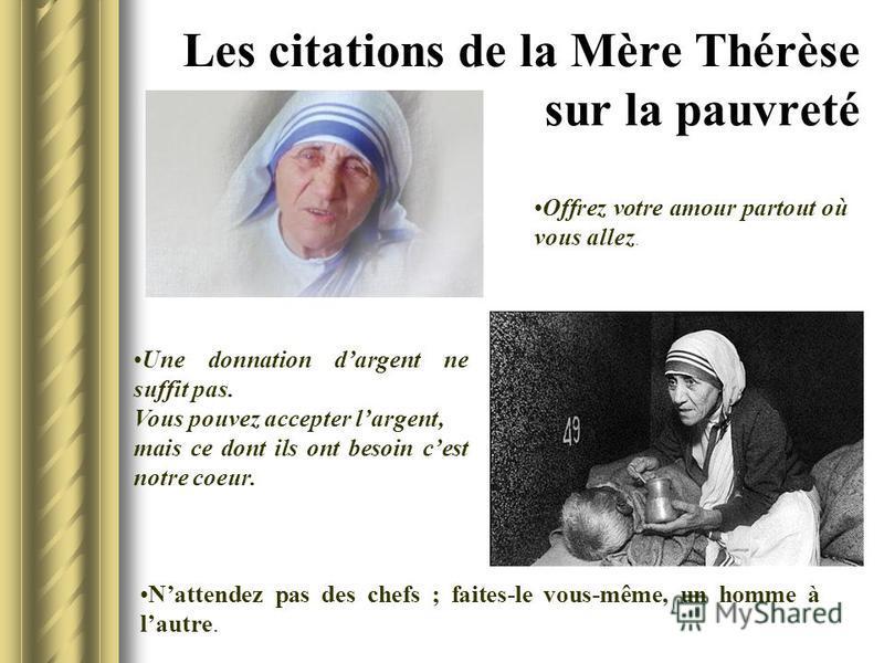 Les citations de la Mère Thérèse sur la pauvreté Une donnation dargent ne suffit pas. Vous pouvez accepter largent, mais ce dont ils ont besoin cest notre coeur. Offrez votre amour partout où vous allez. Nattendez pas des chefs ; faites-le vous-même,