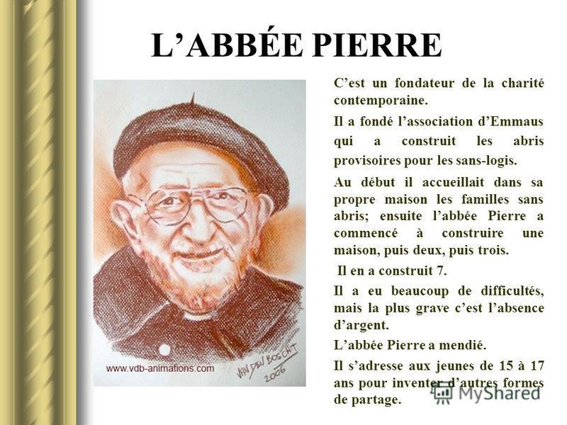 LABBÉE PIERRE Cest un fondateur de la charité contemporaine. Il a fondé lassociation dEmmaus qui a construit les abris provisoires pour les sans-logis. Au début il accueillait dans sa propre maison les familles sans abris; ensuite labbée Pierre a com