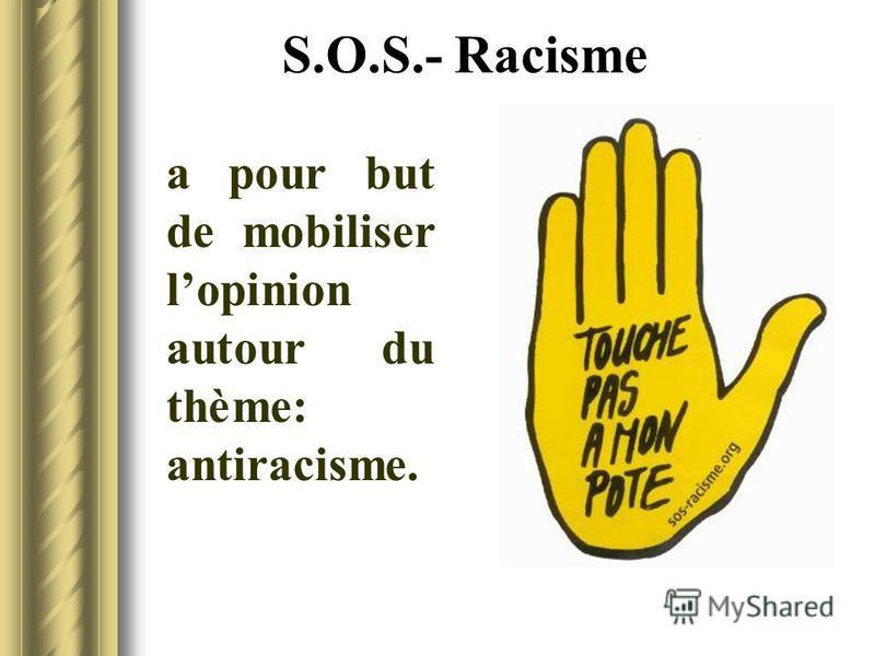 S.O.S.- Racisme a pour but de mobiliser lopinion autour du thème: antiracisme.