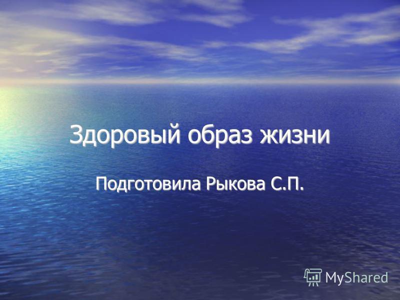 Здоровый образ жизни Подготовила Рыкова С.П.