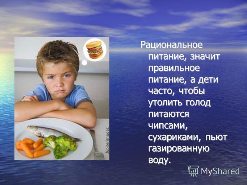 Рациональное питание, значит правильное питание, а дети часто, чтобы утолить голод питаются чипсами, сухариками, пьют газированную воду.