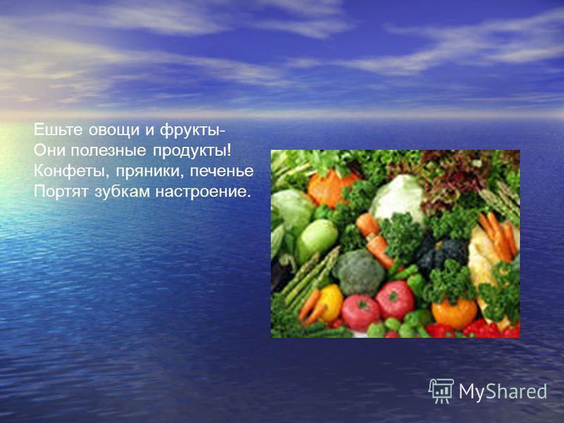 Ешьте овощи и фрукты- Они полезные продукты! Конфеты, пряники, печенье Портят зубкам настроение.