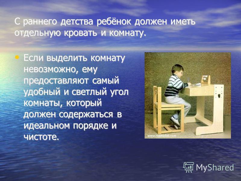 С раннего детства ребёнок должен иметь отдельную кровать и комнату. Если выделить комнату невозможно, ему предоставляют самый удобный и светлый угол комнаты, который должен содержаться в идеальном порядке и чистоте. Если выделить комнату невозможно,