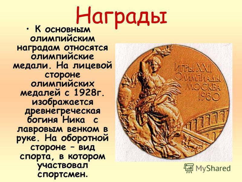 Награды К основным олимпийским наградам относятся олимпийские медали. На лицевой стороне олимпийских медалей с 1928 г. изображается древнегреческая богиня Ника с лавровым венком в руке. На оборотной стороне – вид спорта, в котором участвовал спортсме
