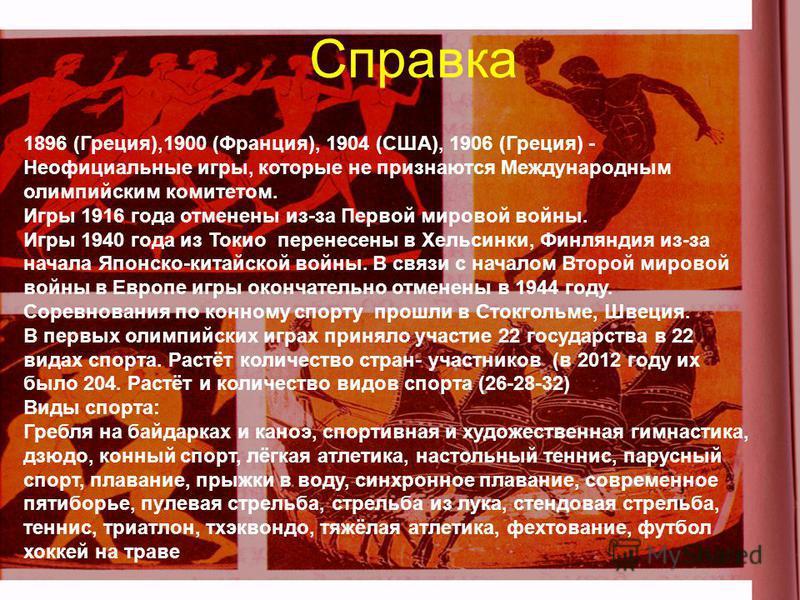 Справка 1896 (Греция),1900 (Франция), 1904 (США), 1906 (Греция) - Неофициальные игры, которые не признаются Международным олимпийским комитетом. Игры 1916 года отменены из-за Первой мировой войны. Игры 1940 года из Токио перенесены в Хельсинки, Финля