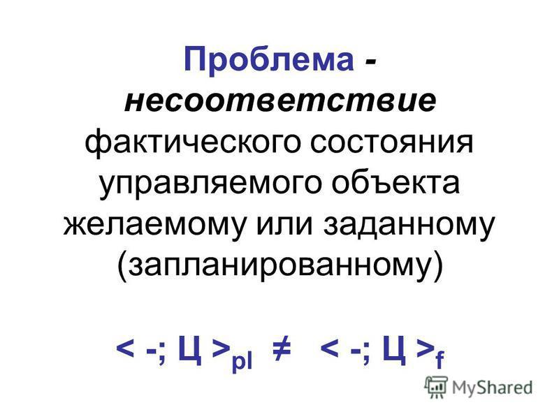 Проблема - несоответствие фактического состояния управляемого объекта желаемому или заданному (запланированному) pl f