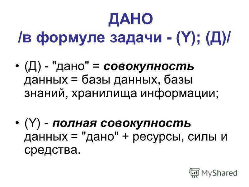 ДАНО /в формуле задачи - (Y); (Д)/ (Д) - дано = совокупность данных = базы данных, базы знаний, хранилища информации; (Y) - полная совокупность данных = дано + ресурсы, силы и средства.