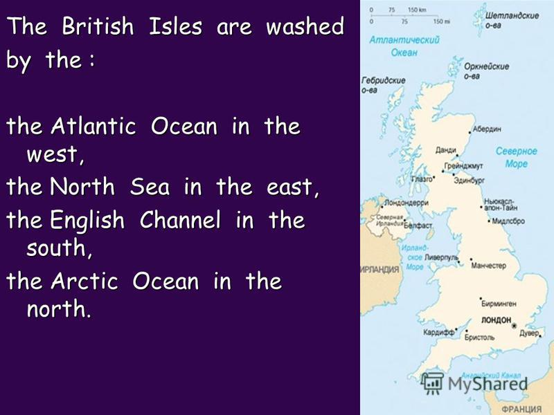 The British Isles are washed by the : the Atlantic Ocean in the west, the North Sea in the east, the English Channel in the south, the Arctic Ocean in the north.