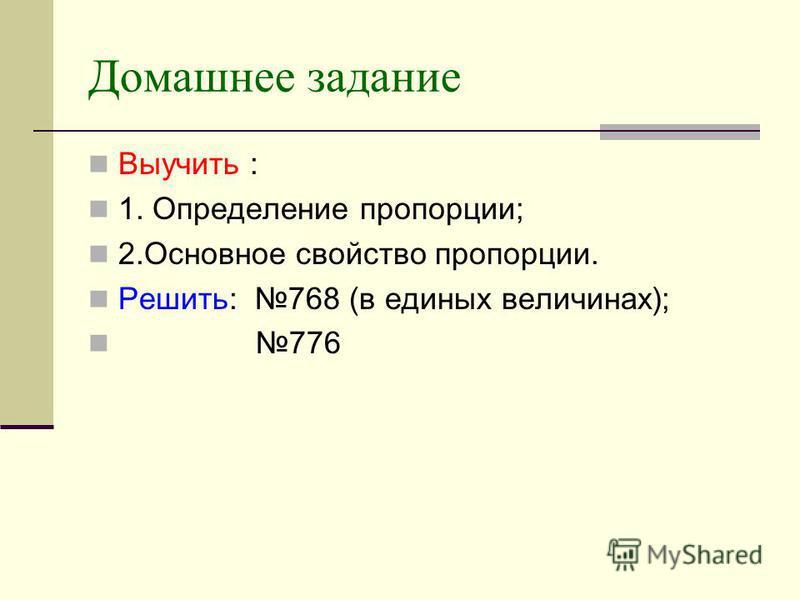 Домашнее задание Выучить : 1. Определение пропорции; 2. Основное свойство пропорции. Решить: 768 (в единых величинах); 776