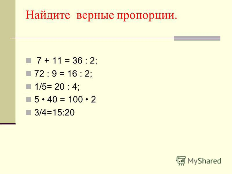 Найдите верные пропорции. 7 + 11 = 36 : 2; 72 : 9 = 16 : 2; 1/5= 20 : 4; 5 40 = 100 2 3/4=15:20