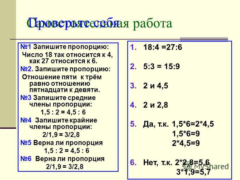 Самостоятельная работа 1 Запишите пропорцию: Число 18 так относится к 4, как 27 относится к 6. 2. Запишите пропорцию: Отношение пяти к трём равно отношению пятнадцати к девяти. 3 Запишите средние члены пропорции: 1,5 : 2 = 4,5 : 6 4 Запишите крайние