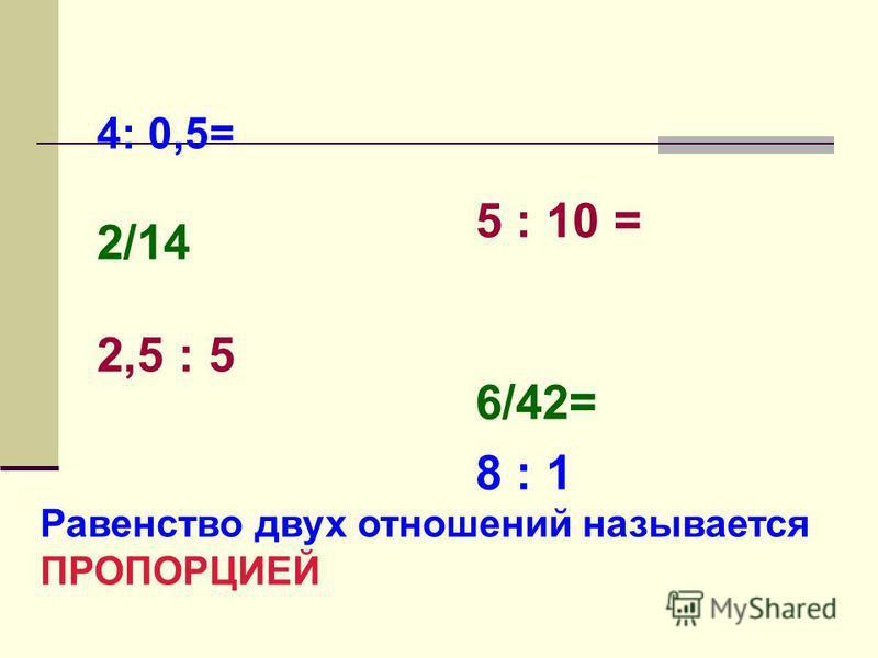 4: 0,5= 2/14 2,5 : 5 5 : 10 = 6/42= 8 : 1 Равенство двух отношений называется ПРОПОРЦИЕЙ