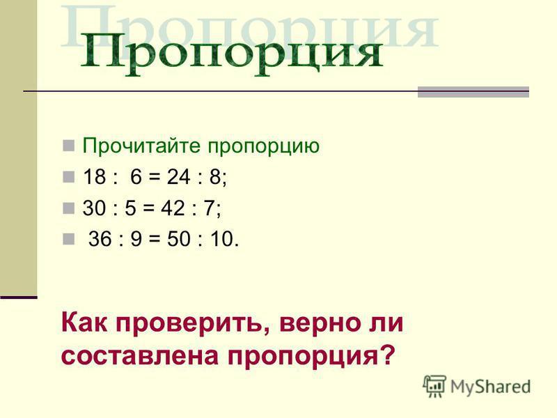 Прочитайте пропорцию 18 : 6 = 24 : 8; 30 : 5 = 42 : 7; 36 : 9 = 50 : 10. Как проверить, верно ли составлена пропорция?