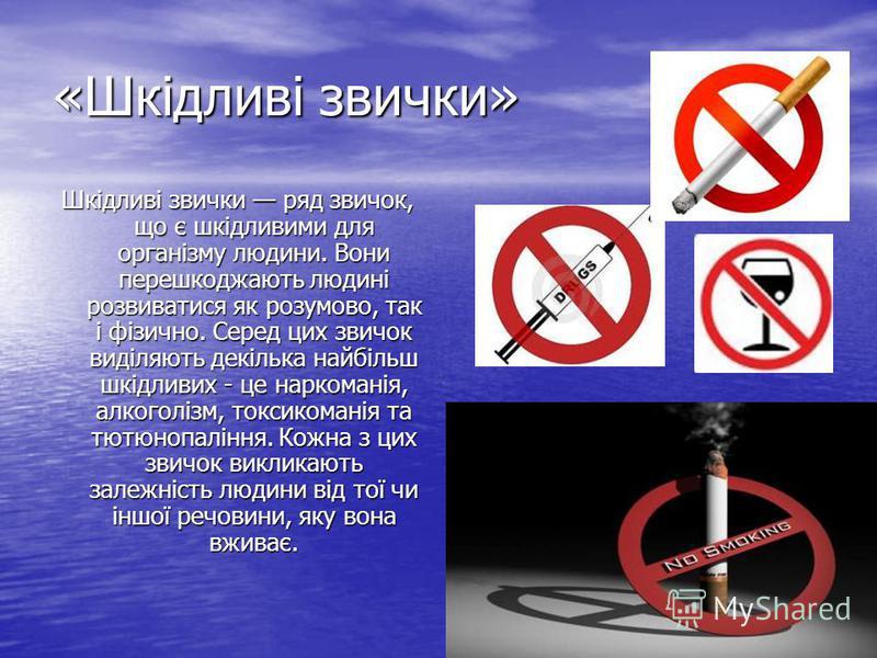 «Шкідливі звички» Шкідливі звички ряд звичок, що є шкідливими для організму людини. Вони перешкоджають людині розвиватися як розумово, так і фізично. Серед цих звичок виділяють декілька найбільш шкідливих - це наркоманія, алкоголізм, токсикоманія та
