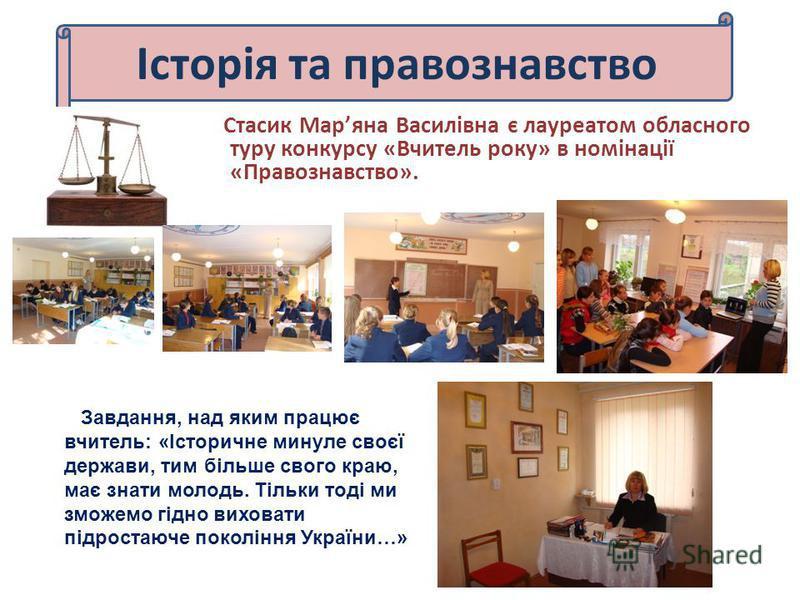 Історія та правознавство Стасик Маряна Василівна є лауреатом обласного туру конкурсу «Вчитель року» в номінації «Правознавство». Завдання, над яким працює вчитель: «Історичне минуле своєї держави, тим більше свого краю, має знати молодь. Тільки тоді