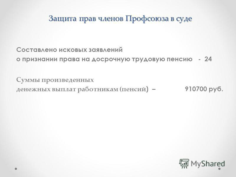 Защита прав членов Профсоюза в суде Составлено исковых заявлений о признании права на досрочную трудовую пенсию - 24 Суммы произведенных денежных выплат работникам (пенсий ) – 910700 руб.