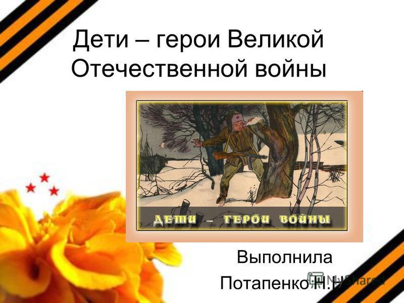 Дети – герои Великой Отечественной войны Выполнила Потапенко Н.Н.