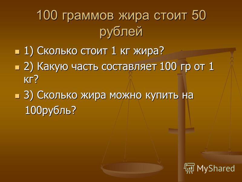 100 граммов жира стоит 50 рублей 1) Сколько стоит 1 кг жира? 1) Сколько стоит 1 кг жира? 2) Какую часть составляет 100 гр от 1 кг? 2) Какую часть составляет 100 гр от 1 кг? 3) Сколько жира можно купить на 3) Сколько жира можно купить на 100 рубль? 10