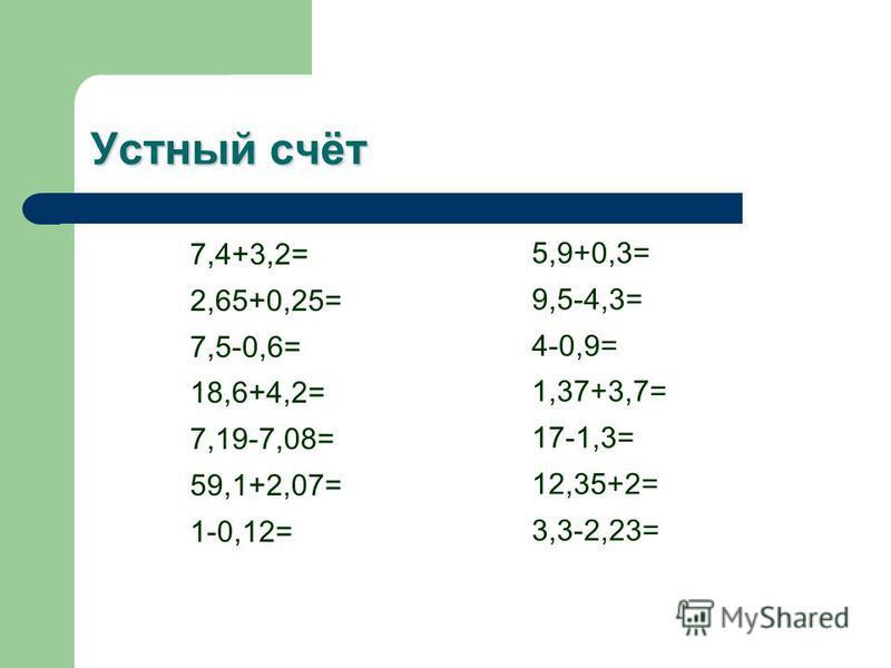 Устный счёт 7,4+3,2= 2,65+0,25= 7,5-0,6= 18,6+4,2= 7,19-7,08= 59,1+2,07= 1-0,12= 5,9+0,3= 9,5-4,3= 4-0,9= 1,37+3,7= 17-1,3= 12,35+2= 3,3-2,23=