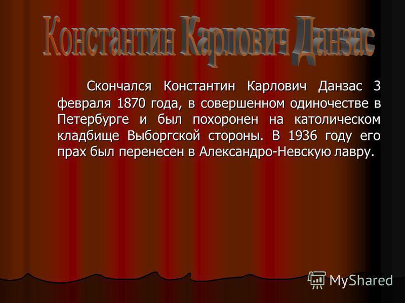 Скончался Константин Карлович Данзас 3 февраля 1870 года, в совершенном одиночестве в Петербурге и был похоронен на католическом кладбище Выборгской стороны. В 1936 году его прах был перенесен в Александро-Невскую лавру. Скончался Константин Карлович