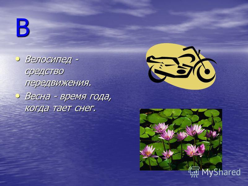 В Велосипед - средство передвижения. Велосипед - средство передвижения. Весна - время года, когда тает снег. Весна - время года, когда тает снег.