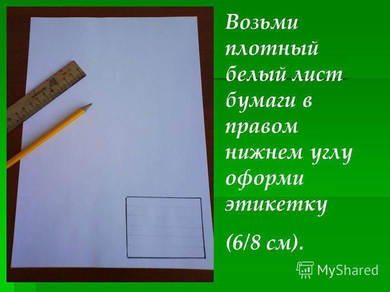 Возьми плотный белый лист бумаги в правом нижнем углу оформи этикетку (6/8 см).