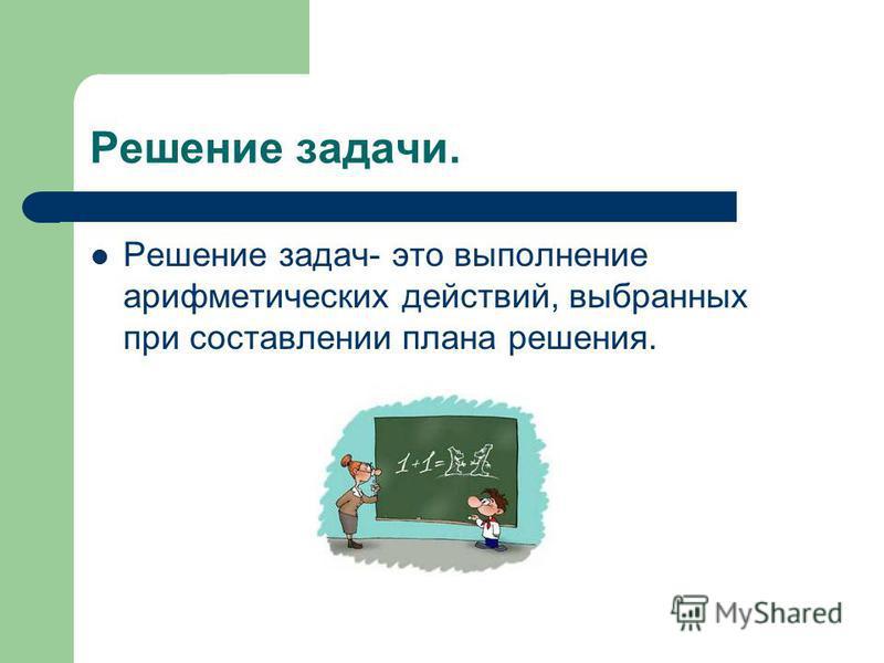 Решение задачи. Решение задач- это выполнение арифметических действий, выбранных при составлении плана решения.
