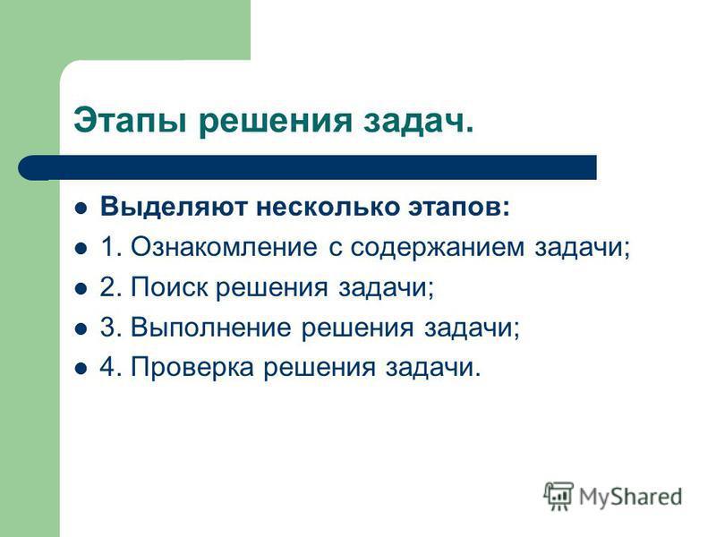 Этапы решения задач. Выделяют несколько этапов: 1. Ознакомление с содержанием задачи; 2. Поиск решения задачи; 3. Выполнение решения задачи; 4. Проверка решения задачи.
