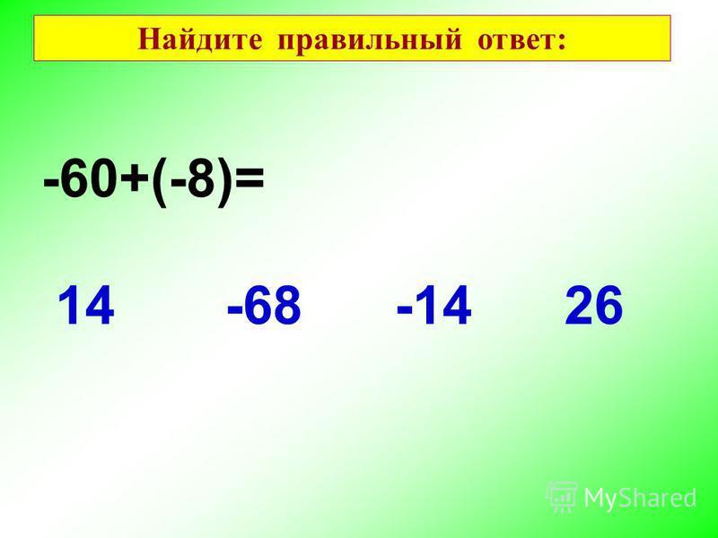 -60+(-8)= 2614-68-14 Найдите правильный ответ: