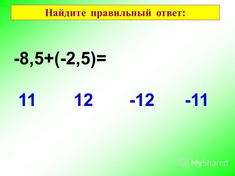 -8,5+(-2,5)= -111112-12 Найдите правильный ответ: