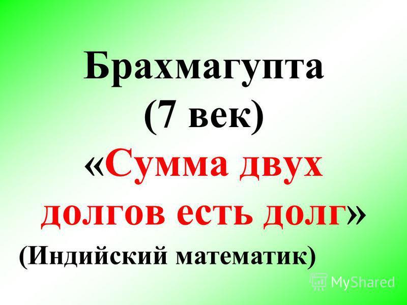 Брахмагупта (7 век) «Сумма двух долгов есть долг» (Индийский математик)