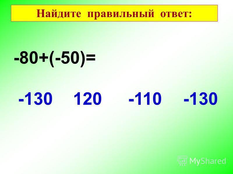 -80+(-50)= -130 120-110 Найдите правильный ответ: