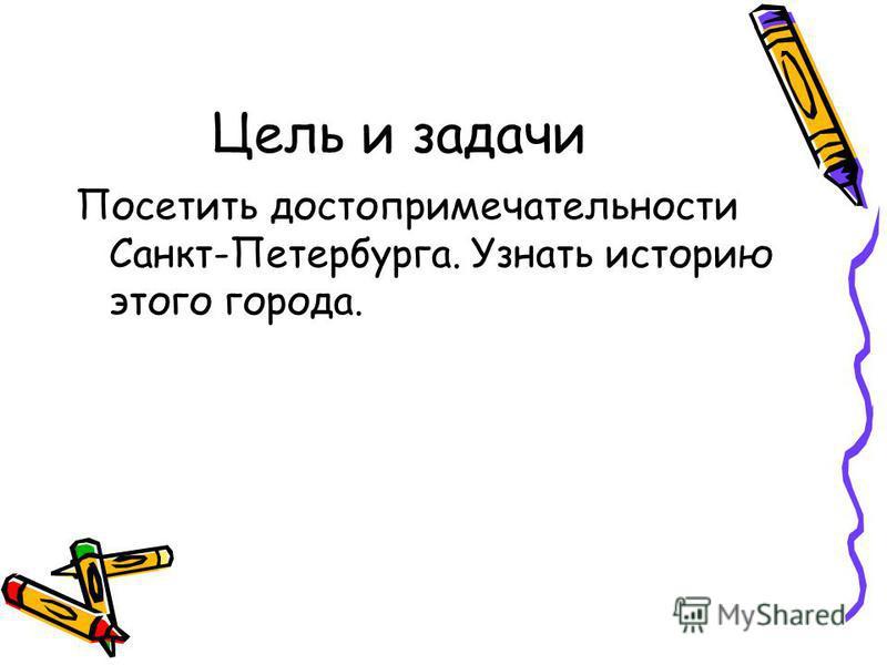 Цель и задачи Посетить достопримечательности Санкт-Петербурга. Узнать историю этого города.