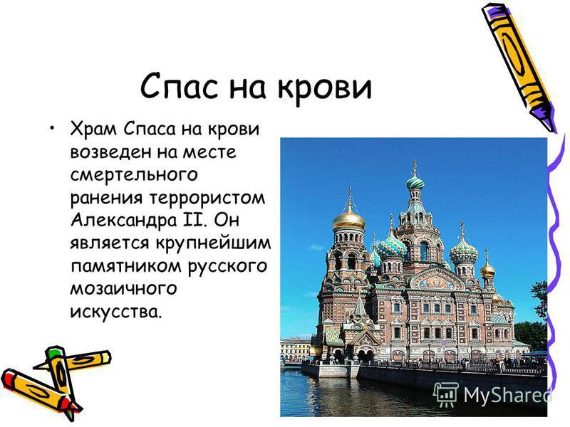 Спас на крови Храм Спаса на крови возведен на месте смертельного ранения террористом Александра II. Он является крупнейшим памятником русского мозаичного искусства.