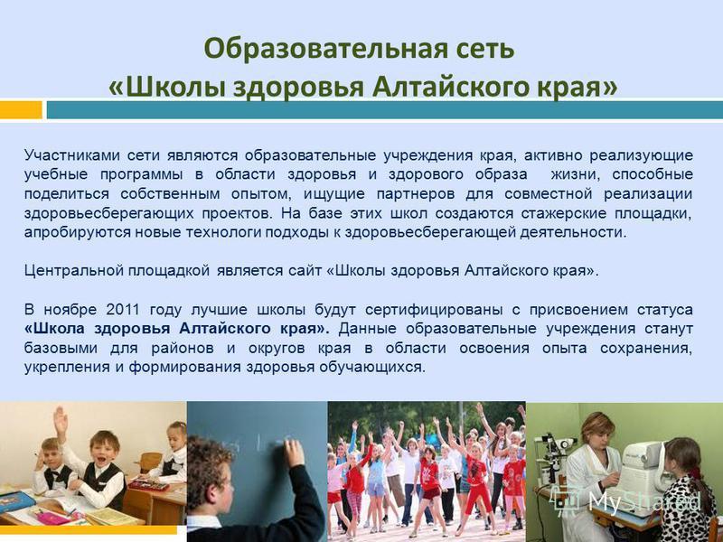 Образовательная сеть « Школы здоровья Алтайского края » Участниками сети являются образовательные учреждения края, активно реализующие учебные программы в области здоровья и здорового образа жизни, способные поделиться собственным опытом, ищущие парт