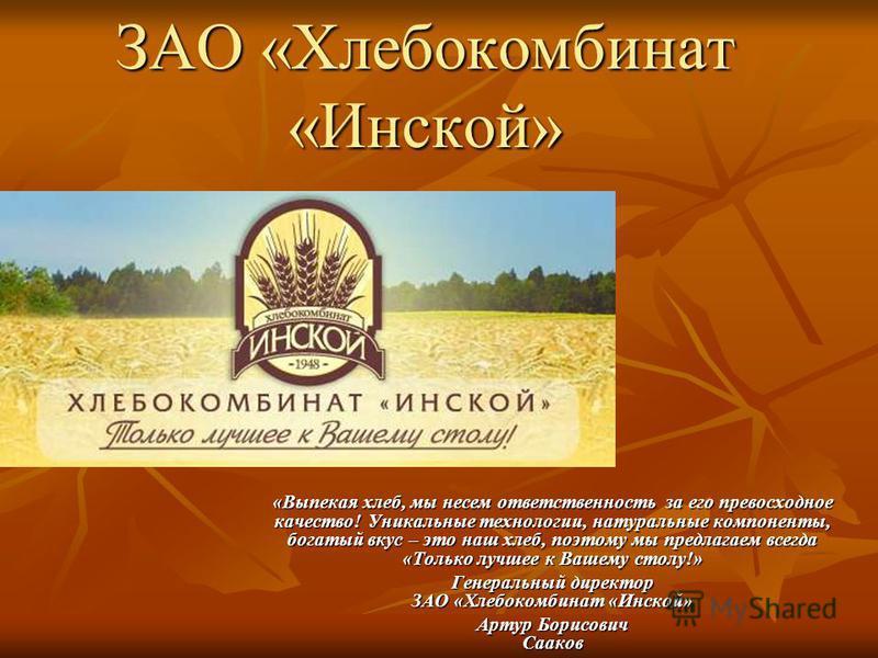 ЗАО «Хлебокомбинат «Инской» «Выпекая хлеб, мы несем ответственность за его превосходное качество! Уникальные технологии, натуральные компоненты, богатый вкус – это наш хлеб, поэтому мы предлагаем всегда «Только лучшее к Вашему столу!» Генеральный дир
