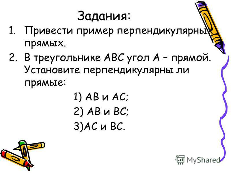 Задания: 1. Привести пример перпендикулярных прямых. 2. В треугольнике АВС угол А – прямой. Установите перпендикулярны ли прямые: 1) АВ и АС; 2) АВ и ВС; 3)АС и ВС.