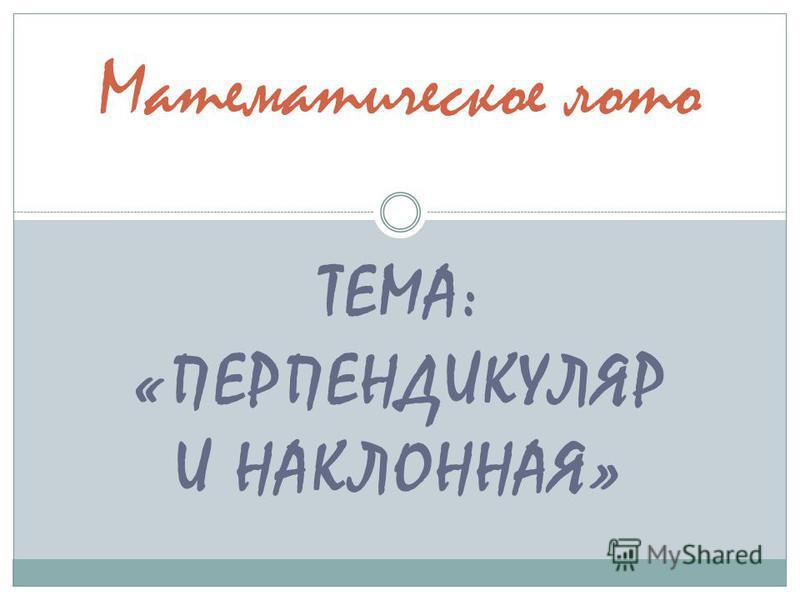 ТЕМА: «ПЕРПЕНДИКУЛЯР И НАКЛОННАЯ» Математическое лото