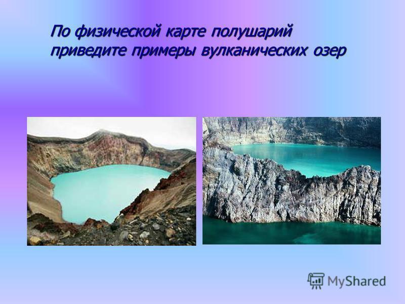 По физической карте полушарий приведите примеры вулканических озер