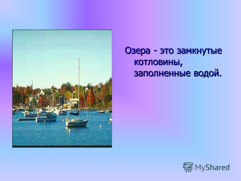 Озера - это замкнутые котловины, заполненные водой.