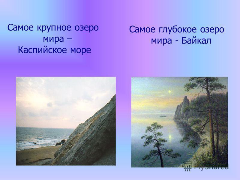 Самое крупное озеро мира – Каспийское море Самое глубокое озеро мира - Байкал