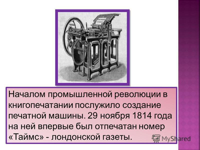 Началом промышленной революции в книгопечатании послужило создание печатной машины. 29 ноября 1814 года на ней впервые был отпечатан номер «Таймс» - лондонской газеты.