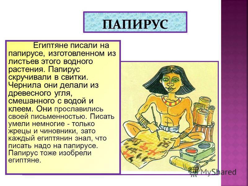 Египтяне писали на папирусе, изготовленном из листьев этого водного растения. Папирус скручивали в свитки. Чернила они делали из древесного угля, смешанного с водой и клеем. Они прославились своей письменностью. Писать умели немногие - только жрецы и
