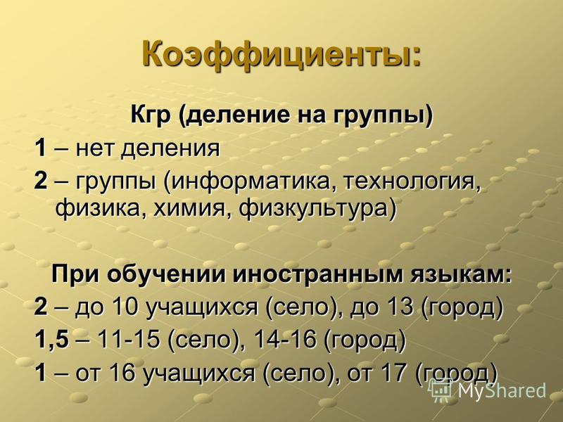 Коэффициенты: Кгр (деление на группы) 1 – нет деления 2 – группы (информатика, технология, физика, химия, физкультура) При обучении иностранным языкам: 2 – до 10 учащихся (село), до 13 (город) 1,5 – 11-15 (село), 14-16 (город) 1 – от 16 учащихся (сел