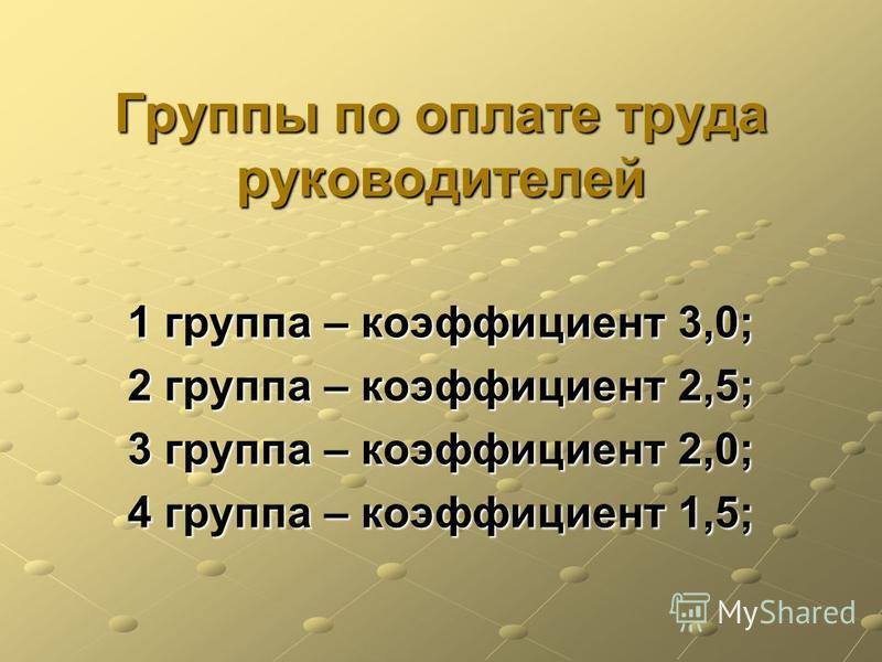 Группы по оплате труда руководителей 1 группа – коэффициент 3,0; 2 группа – коэффициент 2,5; 3 группа – коэффициент 2,0; 4 группа – коэффициент 1,5;