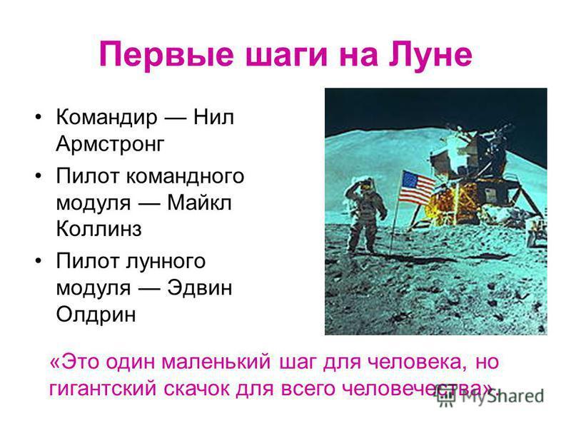 Первые шаги на Луне Командир Нил Армстронг Пилот командного модуля Майкл Коллинз Пилот лунного модуля Эдвин Олдрин «Это один маленький шаг для человека, но гигантский скачок для всего человечества».