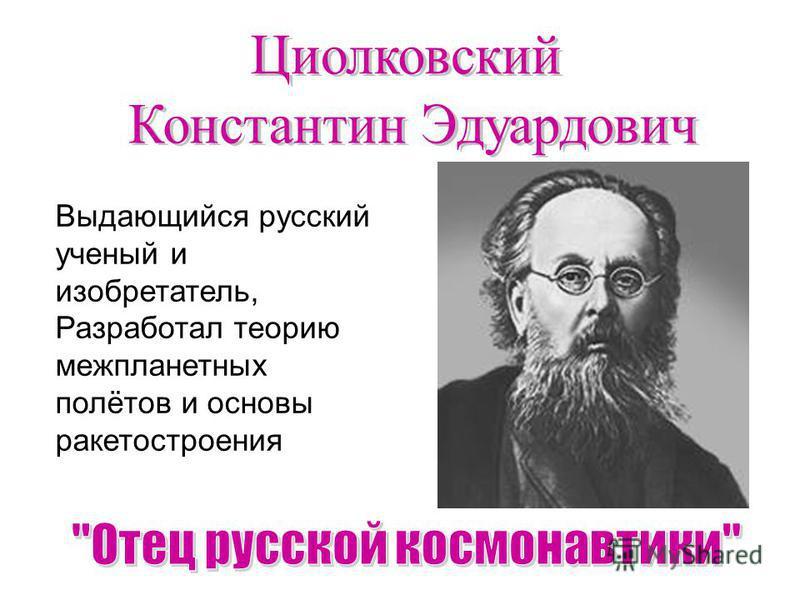 Выдающийся русский ученый и изобретатель, Разработал теорию межпланетных полётов и основы ракетостроения