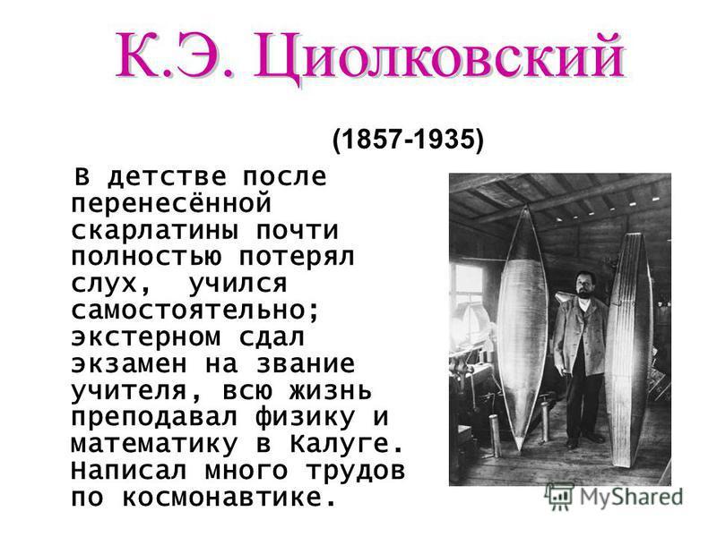 В детстве после перенесённой скарлатины почти полностью потерял слух, учился самостоятельно; экстерном сдал экзамен на звание учителя, всю жизнь преподавал физику и математику в Калуге. Написал много трудов по космонавтике. (1857-1935)