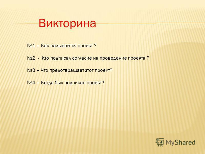 Викторина 1 – Как называется проект ? 2 - Кто подписал согласие на проведение проекта ? 3 – Что предотвращает этот проект? 4 – Когда был подписан проект?
