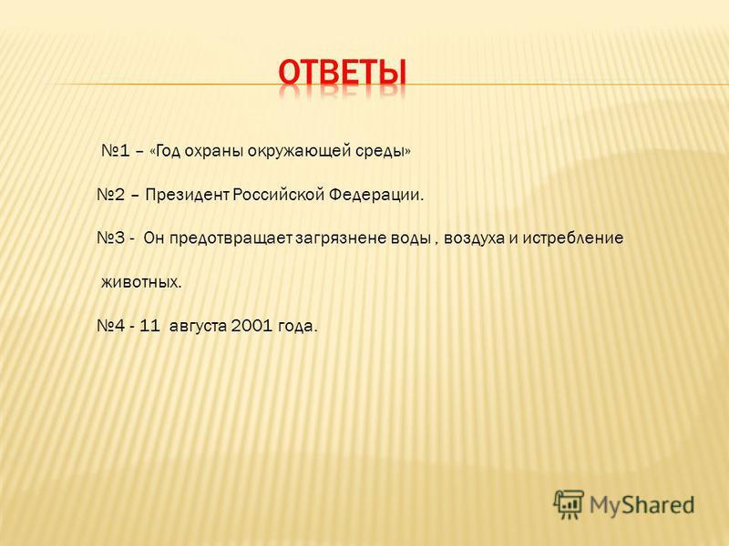 1 – «Год охраны окружающей среды» 2 – Президент Российской Федерации. 3 - Он предотвращает загрязнение воды, воздуха и истребление животных. 4 - 11 августа 2001 года.